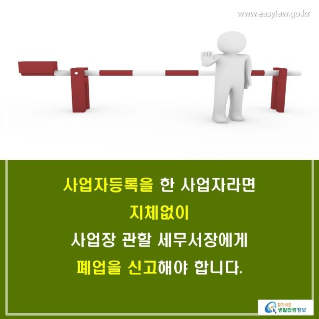 사업자등록을 한 사업자라면 지체없이 사업장 관할 세무서장에게 폐업을 신고해야 합니다.